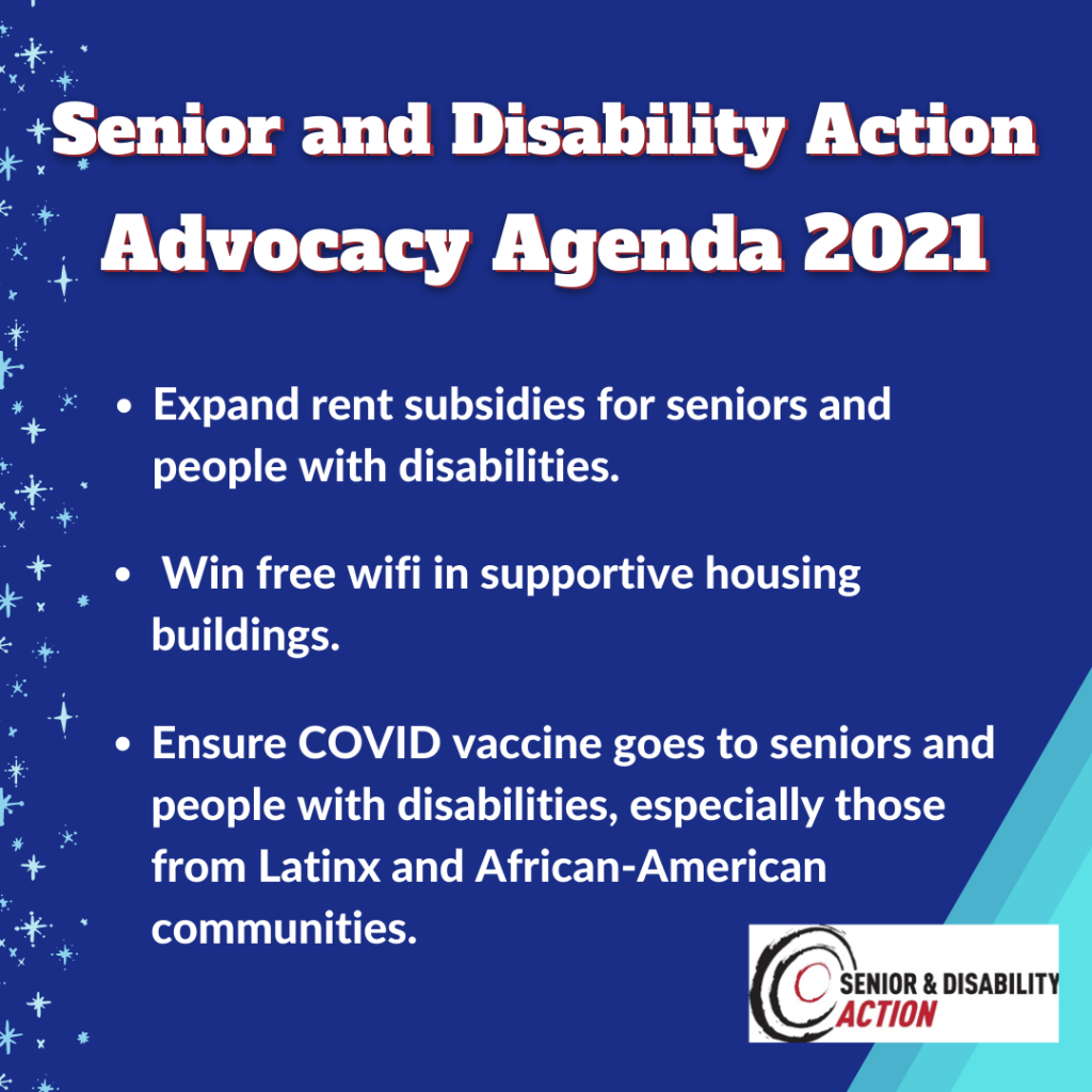 "[Image description: Blue poster with following text in white ""Senior and Disability Action Advocacy Agenda 2021. Expand rent subsidies for seniors and people with disabilities. Win free wifi in supportive housing buildings. Ensure COVID vaccine goes to seniors and people with disabilities, especially those from Latinx and African-American communities. Light blue stars are framing the poster on the left side. Senior and Disability Action's logo and light blue shapes are on bottom right.]"