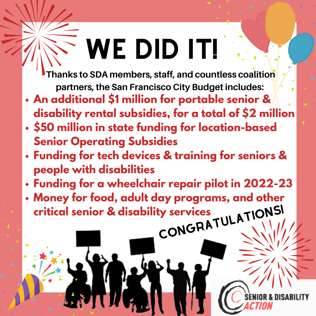 Graphic with a pink border, fireworks, balloons, and people marching and holding signs. Text reads: We did it! Thanks to SDA members, staff, and countless coalition partners, the San Francisco City Budget includes: An additional $1 million for portable senior and disability rental subsidies, for a total of $2 million, $50 million in state funding for location-based Senior Operating Subsidies, Funding for tech devices and training for seniors and people with disabilities, Funding for a wheelchair repair pilot in 2022-23, Money for food, adult day programs, and other critical senior and disability services. Congratulations!